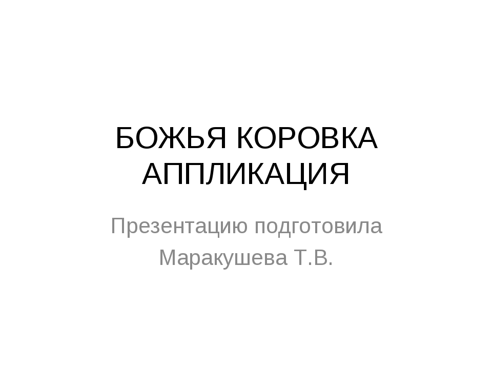 БОЖЬЯ КОРОВКА АППЛИКАЦИЯ Презентацию подготовила Маракушева Т.В.
