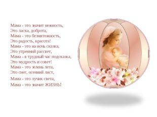 Мама - это значит нежность, Это ласка, доброта, Мама - это безмятежность, Эт