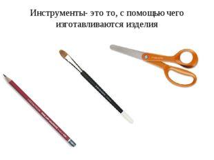 Инструменты- это то, с помощью чего изготавливаются изделия