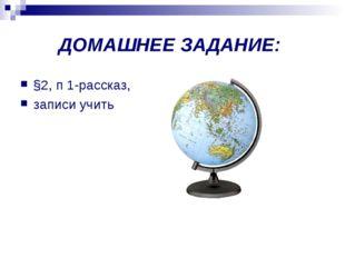 ДОМАШНЕЕ ЗАДАНИЕ: §2, п 1-рассказ, записи учить