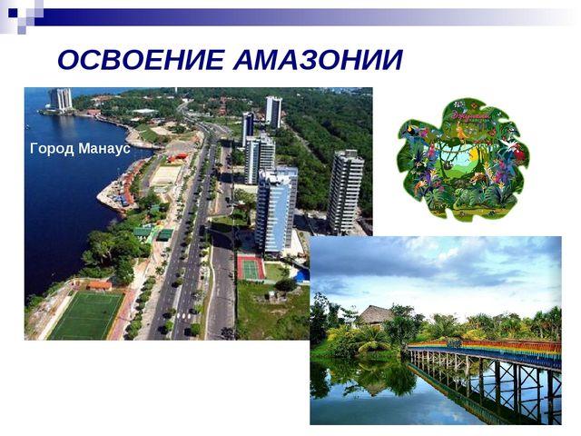 ОСВОЕНИЕ АМАЗОНИИ Город Манаус