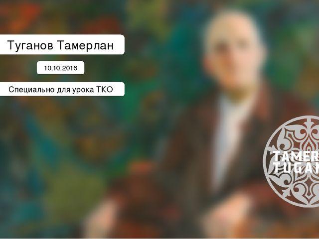 Туганов Тамерлан 10.10.2016 Специально для урока ТКО