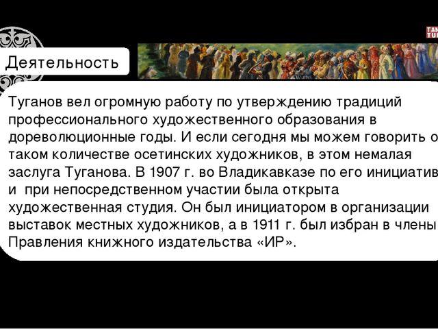 Деятельность Туганов вел огромную работу по утверждению традиций профессионал...