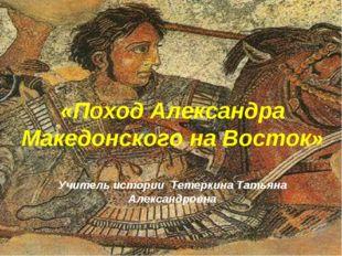 «Поход Александра Македонского на Восток» Учитель истории Тетеркина Татьяна А