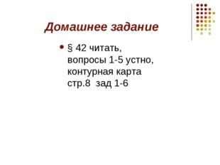 Домашнее задание § 42 читать, вопросы 1-5 устно, контурная карта стр.8 зад 1-6