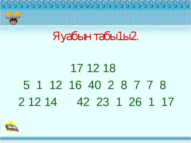 Яуабын табы1ы2. 17 12 18 5 1 12 16 40 2 8 7 7 8 2 12 14 42 23 1 26 1 17