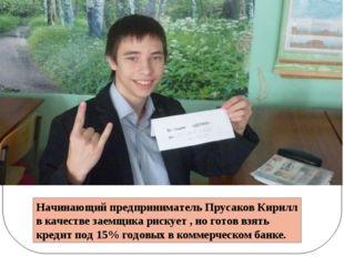 Начинающий предприниматель Прусаков Кирилл в качестве заемщика рискует , но г