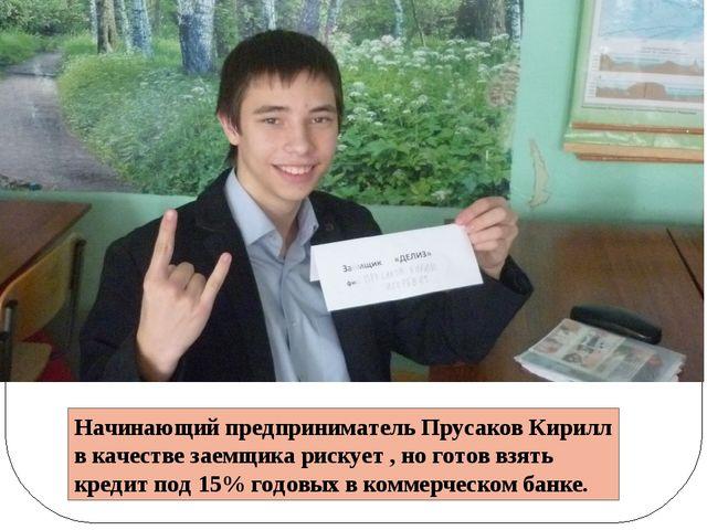 Начинающий предприниматель Прусаков Кирилл в качестве заемщика рискует , но г...