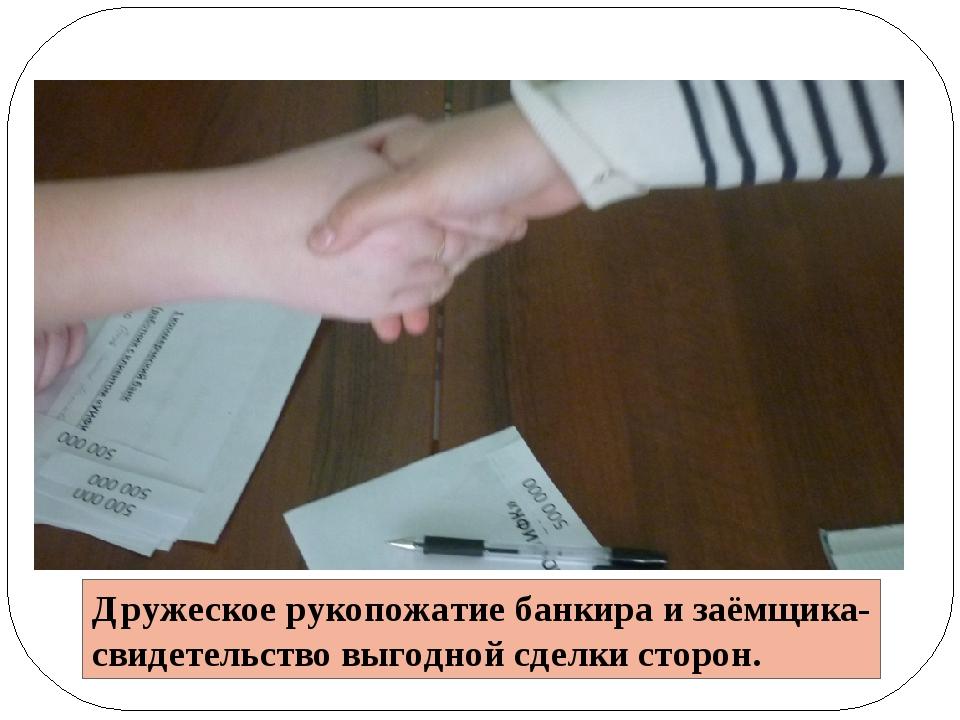 Дружеское рукопожатие банкира и заёмщика- свидетельство выгодной сделки сторон.