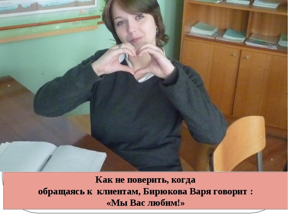 Как не поверить, когда обращаясь к клиентам, Бирюкова Варя говорит : «Мы Вас...