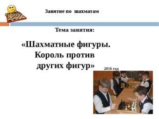 Занятие по шахматам 2016 год «Шахматные фигуры. Король против других фигур» Т
