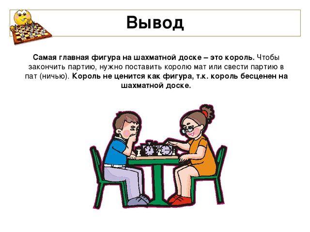 Вывод Самая главная фигура на шахматной доске – это король. Чтобы закончить п...