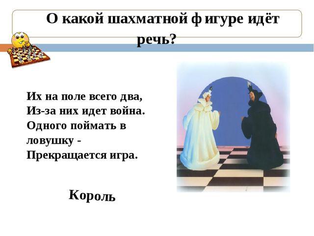 О какой шахматной фигуре идёт речь? Король Их на поле всего два, Из-за них и...