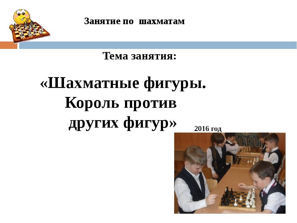 Занятие по шахматам 2016 год «Шахматные фигуры. Король против других фигур» Т...