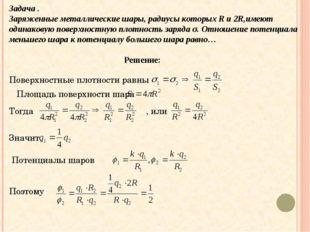 Задача . Заряженные металлические шары, радиусы которых R и 2R,имеют одинаков