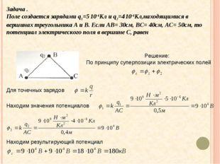 Задача . Поле создается зарядами q1=5.10-6Кл и q2=4.10-6Кл,находящимися в вер