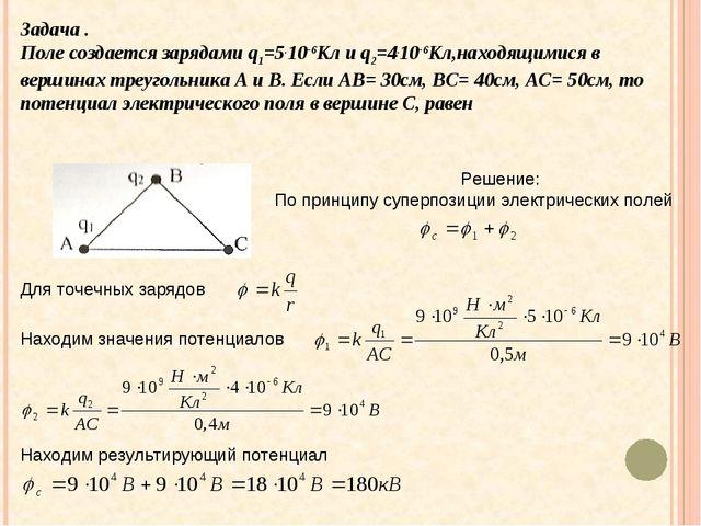 Задача . Поле создается зарядами q1=5.10-6Кл и q2=4.10-6Кл,находящимися в вер...