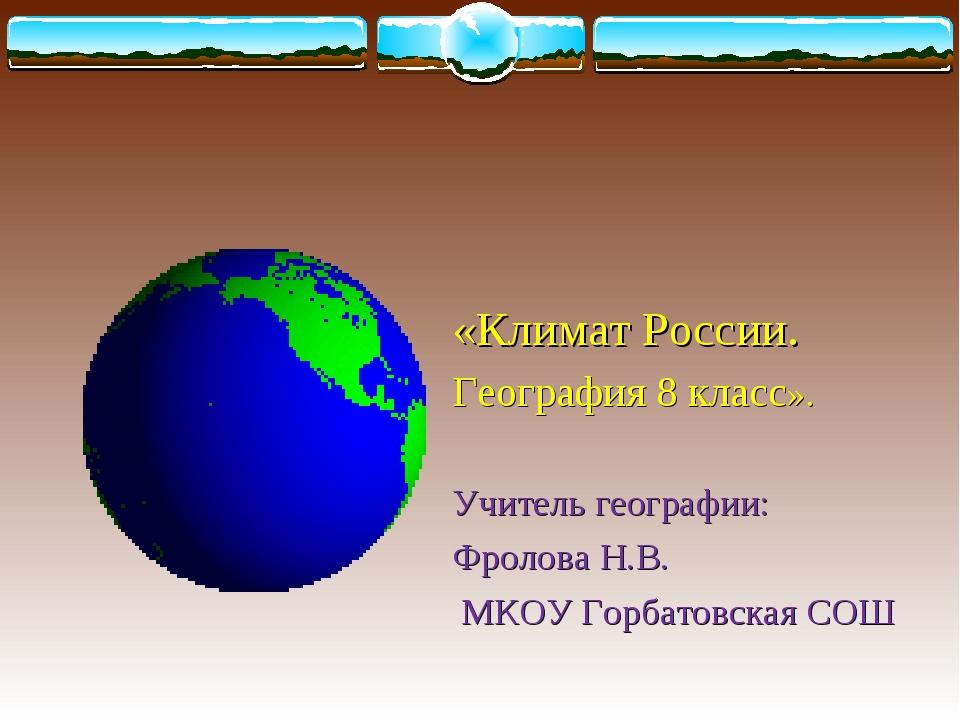 «Климат России. География 8 класс». Учитель географии: Фролова Н.В. МКОУ Гор...