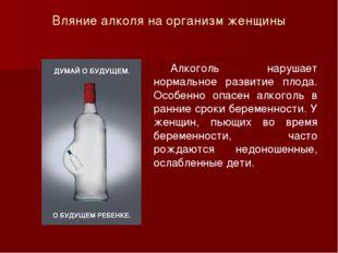 Вляние алколя на организм женщины Алкоголь нарушает нормальное развитие плод