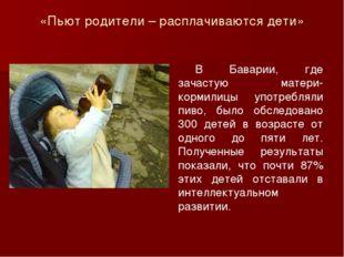 «Пьют родители – расплачиваются дети» В Баварии, где зачастую матери-кормили