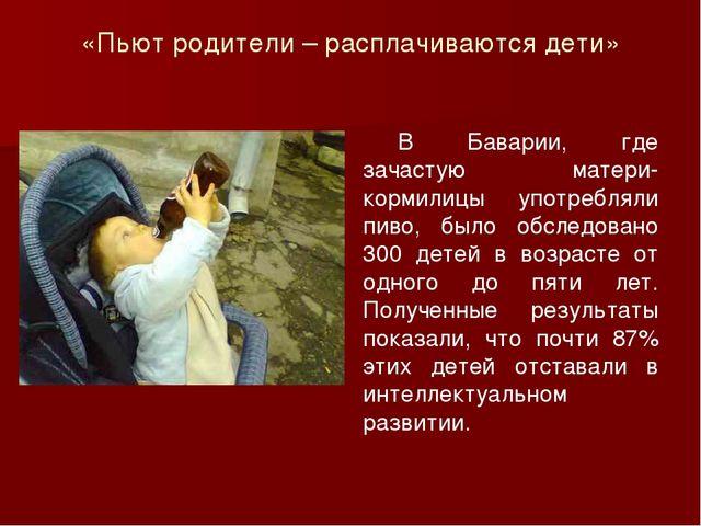«Пьют родители – расплачиваются дети» В Баварии, где зачастую матери-кормили...