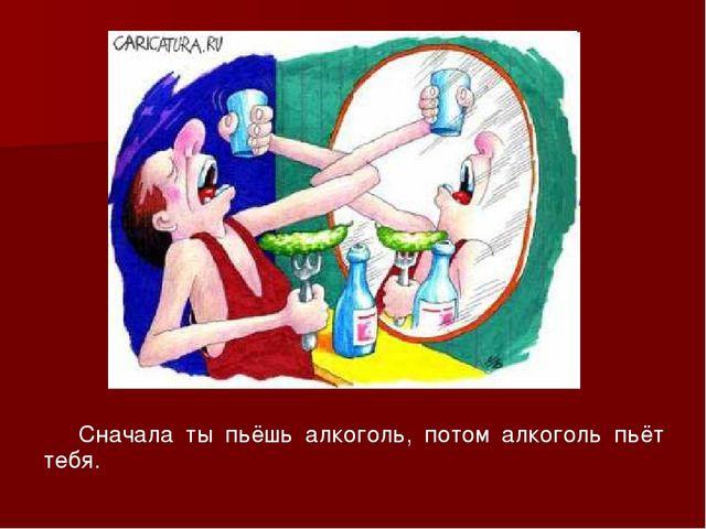 Сначала ты пьёшь алкоголь, потом алкоголь пьёт тебя.