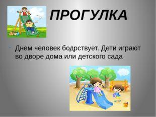 ПРОГУЛКА Днем человек бодрствует. Дети играют во дворе дома или детского сада