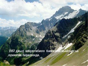 1957 джыл миллетибизге Кавказгъа къайтыргъа эркинлик берилгенди.