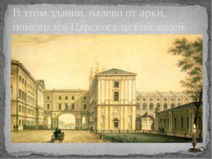 В этом здании, налево от арки, помещался Царскосельский лицей.