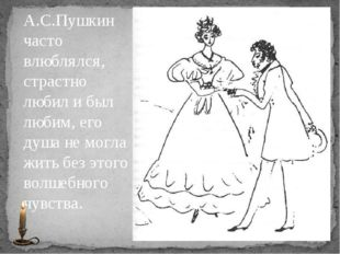 А.С.Пушкин часто влюблялся, страстно любил и был любим, его душа не могла жит