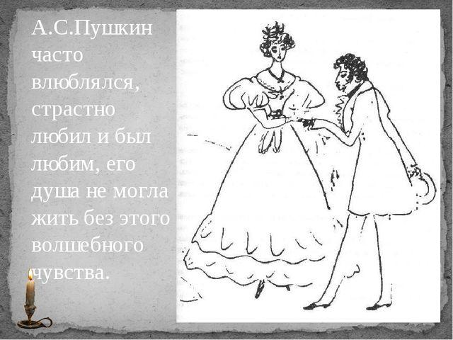 А.С.Пушкин часто влюблялся, страстно любил и был любим, его душа не могла жит...