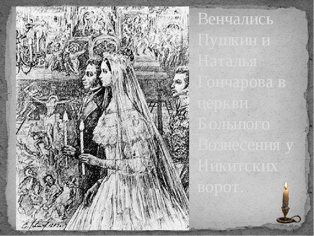 Венчались Пушкин и Наталья Гончарова в церкви Большого Вознесения у Никитских...