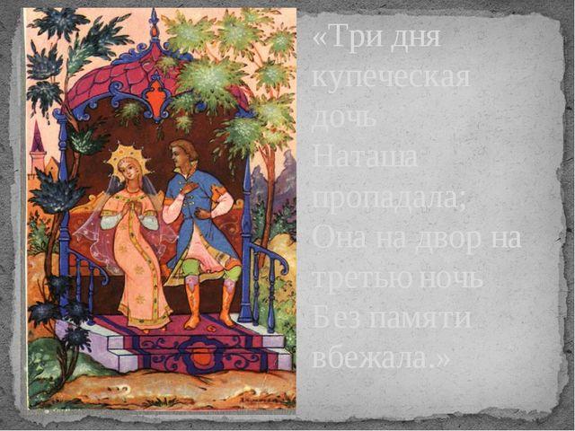 «Три дня купеческая дочь Наташа пропадала; Она на двор на третью ночь Без пам...