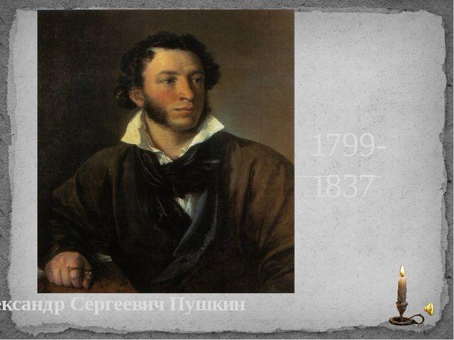 Александр Сергеевич Пушкин 1799- 1837