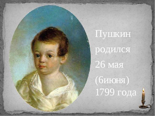 Пушкин родился 26 мая (6июня) 1799 года