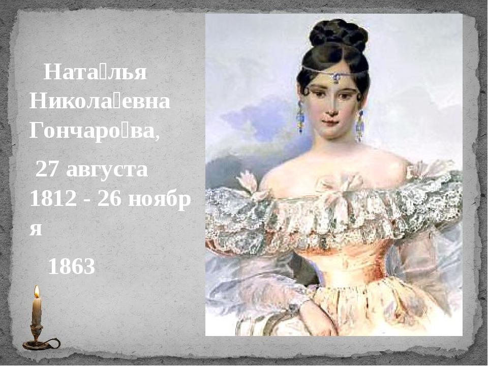 Ната́лья Никола́евна Гончаро́ва, 27августа 1812-26ноября 1863