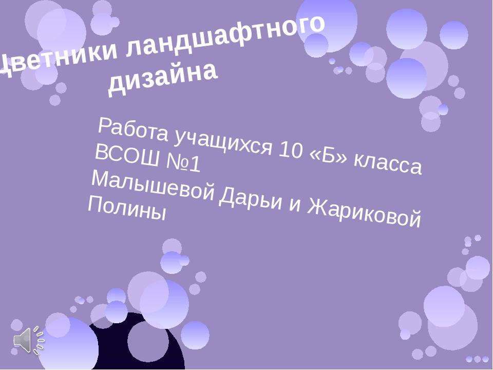 Цветники ландшафтного дизайна Работа учащихся 10 «Б» класса ВСОШ №1 Малышевой...