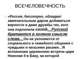 ВСЕЧЕЛОВЕЧНОСТЬ «Россия, бесспорно, обладает замечательным даром добиваться в