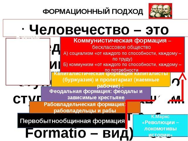 ФОРМАЦИОННЫЙ ПОДХОД Человечество – это единое целое и развивается от низших с...