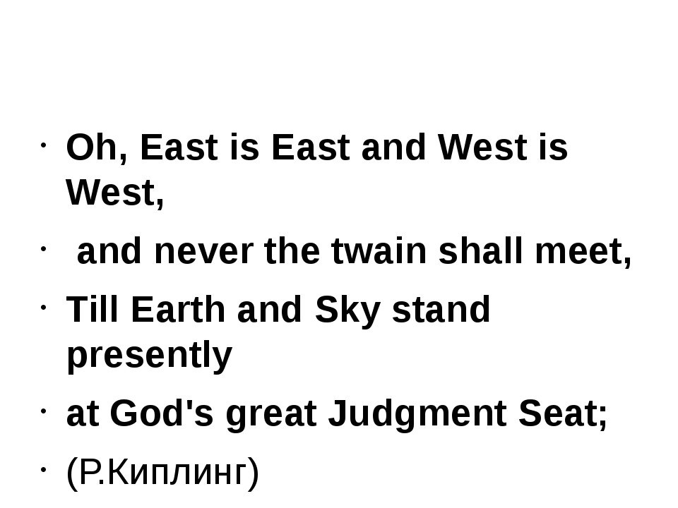 Oh, East is East and West is West, and never the twain shall meet, Till Eart...