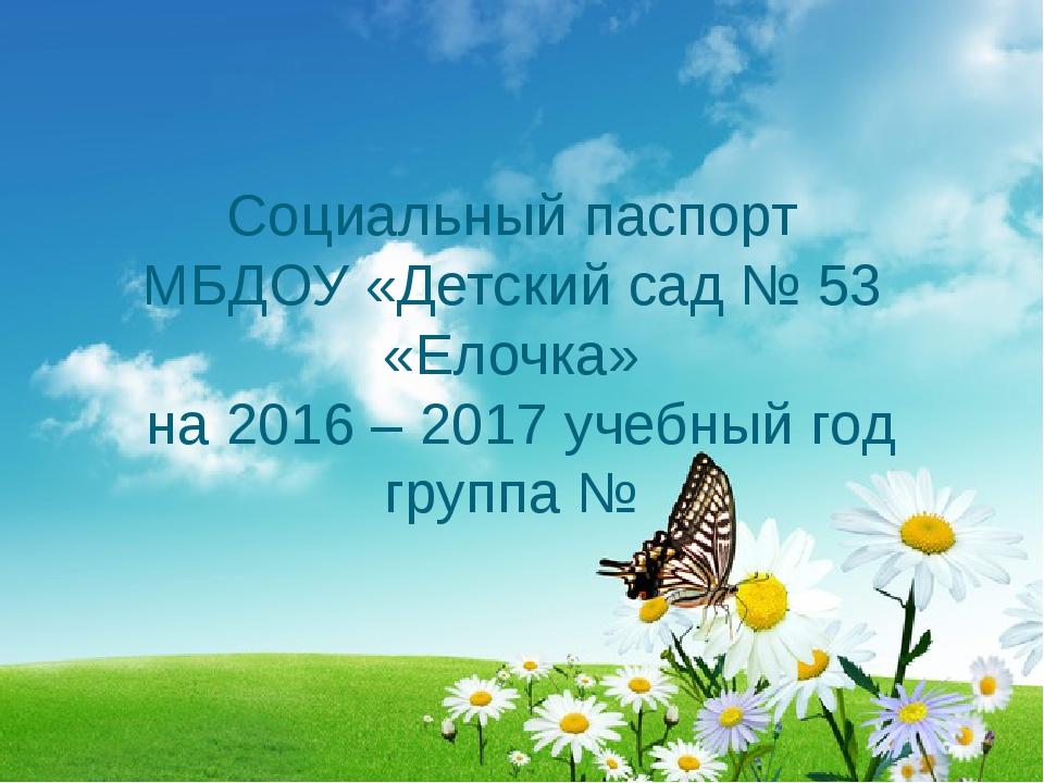 Социальный паспорт МБДОУ «Детский сад № 53 «Елочка» на 2016 – 2017 учебный го...