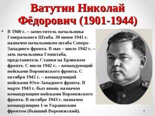 Ватутин Николай Фёдорович (1901-1944) В 1940 г. – заместитель начальника Гене