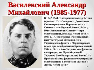 Василевский Александр Михайлович (1985-1977) В 1942-1944 гг. координировал де