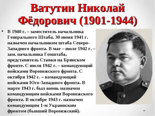 Ватутин Николай Фёдорович (1901-1944) В 1940 г. – заместитель начальника Гене...