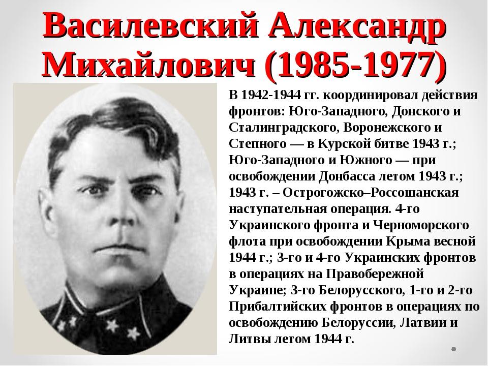 Василевский Александр Михайлович (1985-1977) В 1942-1944 гг. координировал де...