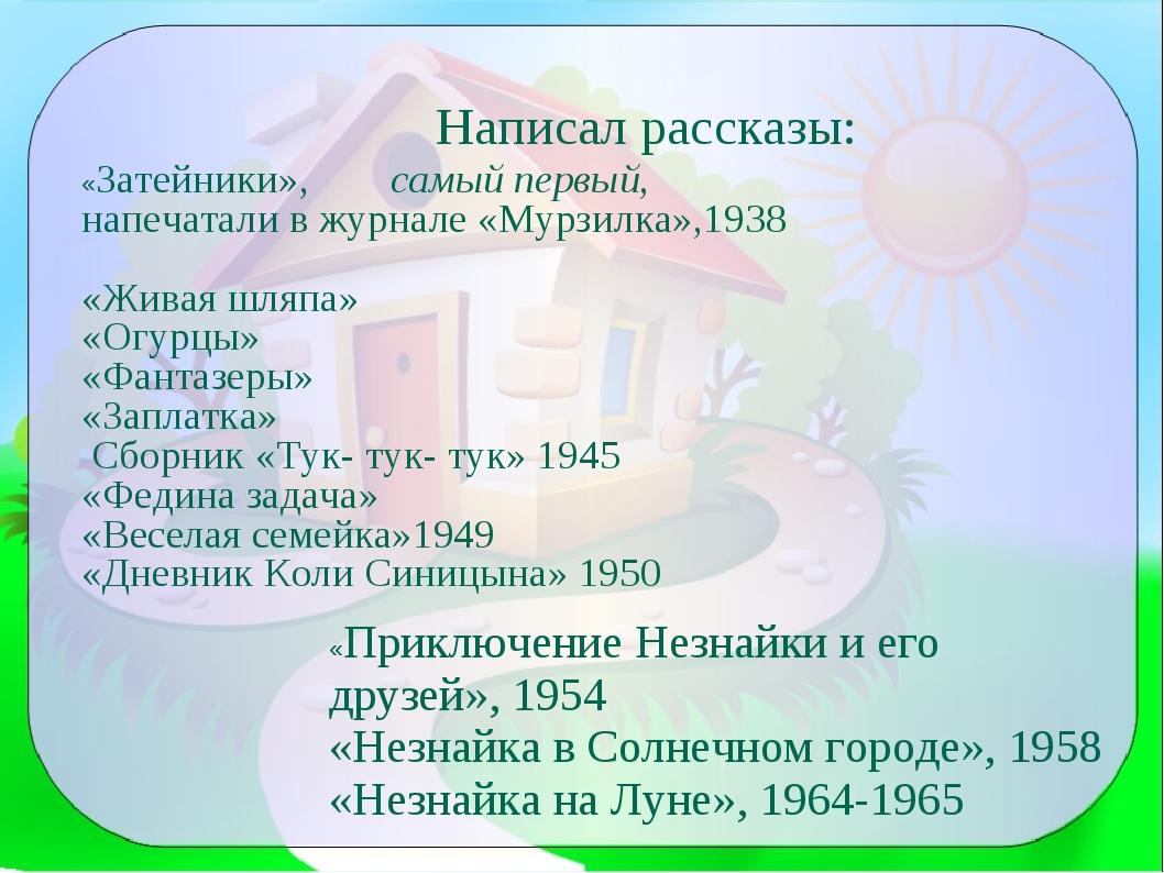 Написал рассказы: «Затейники», самый первый, напечатали в журнале «Мурзилка»,...
