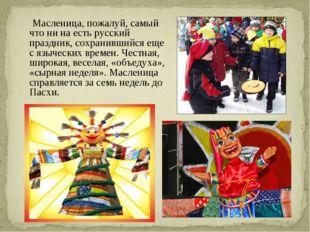 Масленица, пожалуй, самый что ни на есть русский праздник, сохранившийся еще