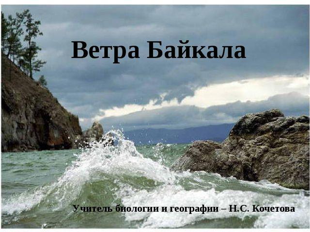 Ветра Байкала Учитель биологии и географии – Н.С. Кочетова