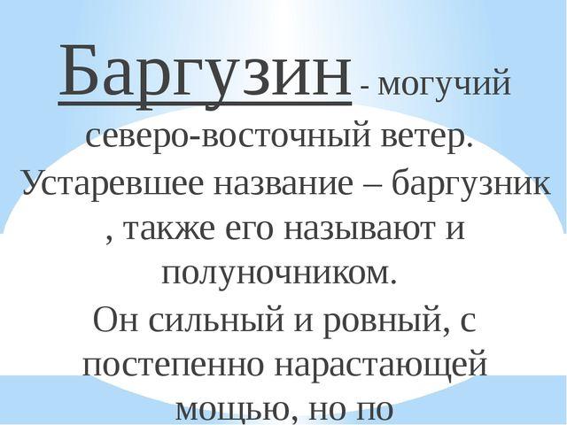 Баргузин - могучий северо-восточный ветер. Устаревшее название – баргузник ,...