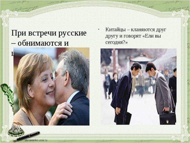 Китайцы – кланяются друг другу и говорят «Ели вы сегодня?» При встречи русски...